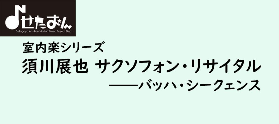 【須川展也 サクソフォン・リサイタル ―バッハ・シークェンス】詳細をアップしました