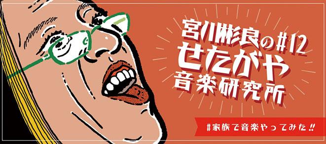 Akira Miyagawa's Setagaya Music Research Institute #12<br>~#TheWholeFamilyTriedMakingMusic!~